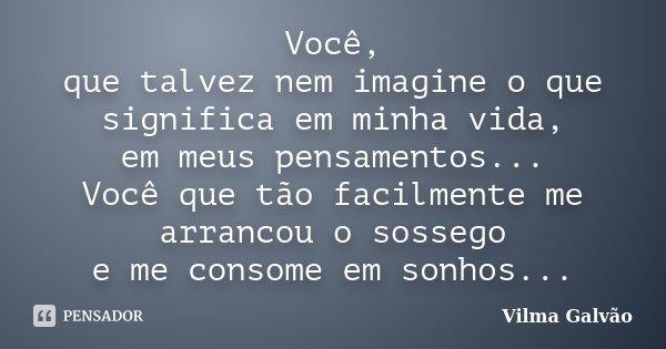 Você, que talvez nem imagine o que significa em minha vida, em meus pensamentos... Você que tão facilmente me arrancou o sossego e me consome em sonhos...... Frase de Vilma Galvão.