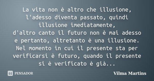 La vita non è altro che illusione, l'adesso diventa passato, quindi illusione imediatamente, d'altro canto il futuro non è mai adesso e pertanto, altretanto è u... Frase de Vilma Martins.