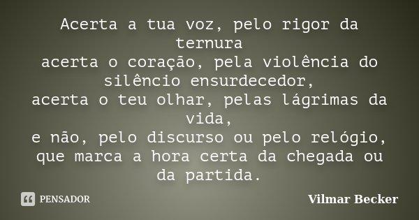 Acerta a tua voz, pelo rigor da ternura acerta o coração, pela violência do silêncio ensurdecedor, acerta o teu olhar, pelas lágrimas da vida, e não, pelo discu... Frase de Vilmar Becker.