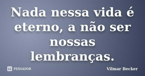 Nada nessa vida é eterno, a não ser nossas lembranças.... Frase de Vilmar Becker.