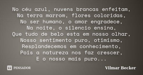 No céu azul, nuvens brancas enfeitam, Na terra marrom, flores coloridas, No ser humano, o amor engradece, Na noite, o silencio ensina, Que tudo de belo esta em ... Frase de Vilmar Becker.