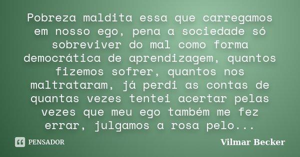 Pobreza maldita essa que carregamos em nosso ego, pena a sociedade só sobreviver do mal como forma democrática de aprendizagem, quantos fizemos sofrer, quantos ... Frase de Vilmar Becker.
