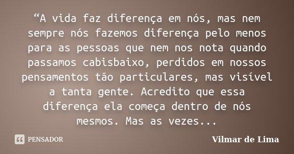 """""""A vida faz diferença em nós, mas nem sempre nós fazemos diferença pelo menos para as pessoas que nem nos nota quando passamos cabisbaixo, perdidos em nossos pe... Frase de Vilmar de Lima."""