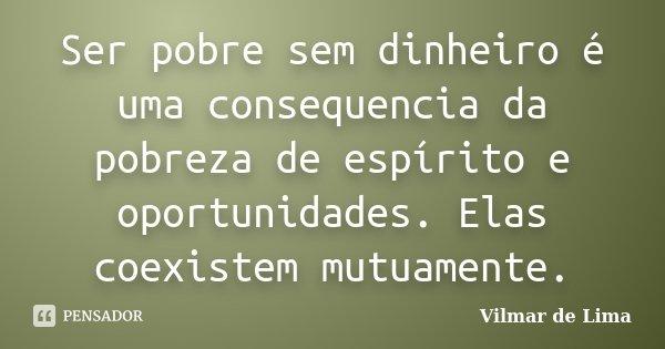 Ser pobre sem dinheiro é uma consequencia da pobreza de espírito e oportunidades. Elas coexistem mutuamente.... Frase de Vilmar de Lima.