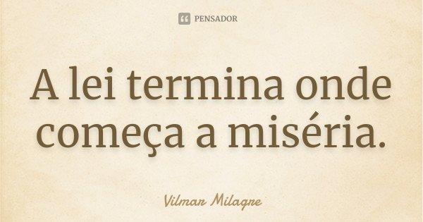 A lei termina onde começa a miséria.... Frase de Vilmar Milagre.
