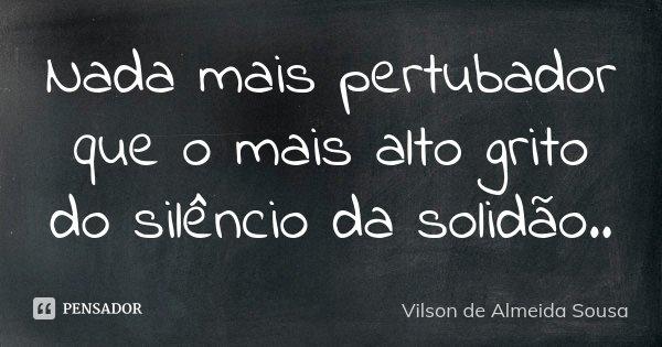 Nada mais pertubador que o mais alto grito do silêncio da solidão..... Frase de Vilson de Almeida Sousa.