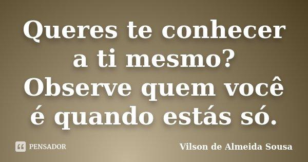 Queres te conhecer a ti mesmo? Observe quem você é quando estás só.... Frase de Vilson de Almeida Sousa.