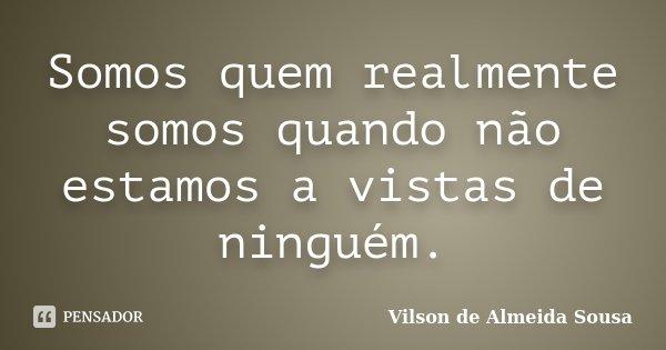 Somos quem realmente somos quando não estamos a vistas de ninguém.... Frase de Vilson de Almeida Sousa.