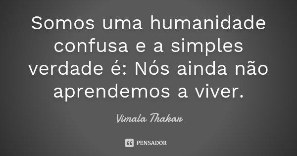 Somos uma humanidade confusa e a simples verdade é: Nós ainda não aprendemos a viver. ... Frase de Vimala Thakar.