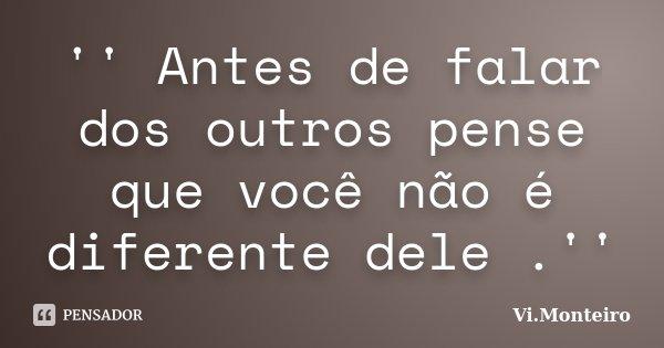 '' Antes de falar dos outros pense que você não é diferente dele .''... Frase de Vi.Monteiro.