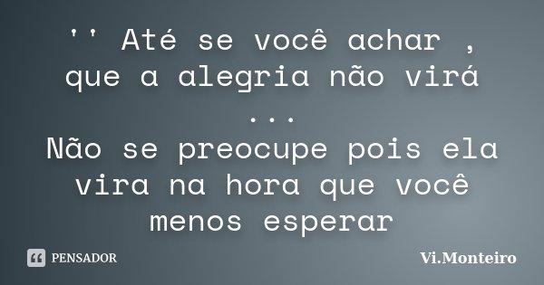 '' Até se você achar , que a alegria não virá ... Não se preocupe pois ela vira na hora que você menos esperar... Frase de Vi.Monteiro.