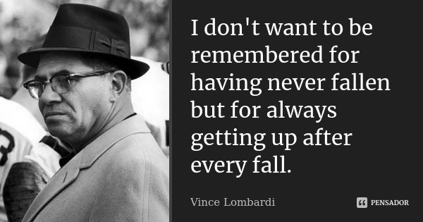 I don't want to be remembered for having never fallen but for always getting up after every fall.... Frase de Vince Lombardi.