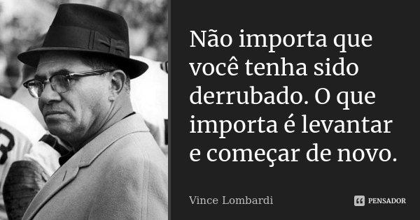 Não importa que você tenha sido derrubado. O que importa é levantar e começar de novo.... Frase de Vince Lombardi.