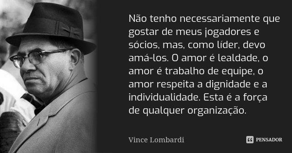 Não tenho necessariamente que gostar de meus jogadores e sócios, mas, como líder, devo amá-los. O amor é lealdade, o amor é trabalho de equipe, o amor respeita ... Frase de Vince Lombardi.