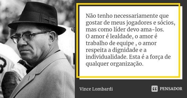 Não tenho necessariamente que gostar de meus jogadores e sócios, mas como líder devo ama-los. O amor é lealdade, o amor é trabalho de equipe , o amor respeita a... Frase de Vince lombardi.