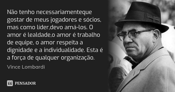 Não tenho necessariamenteque gostar de meus jogadores e sócios, mas como líder,devo amá-los. O amor é lealdade,o amor é trabalho de equipe, o amor respeita a di... Frase de Vince Lombardi.