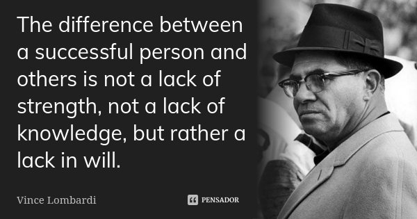 The difference between a successful person and others is not a lack of strength, not a lack of knowledge, but rather a lack in will.... Frase de Vince Lombardi.