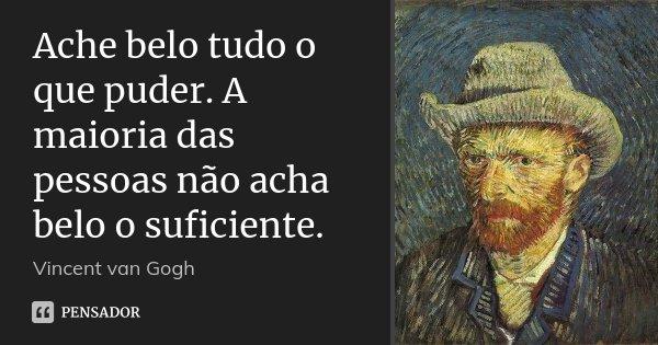 Ache belo tudo o que puder. A maioria das pessoas não acha belo o suficiente.... Frase de Vincent van Gogh.