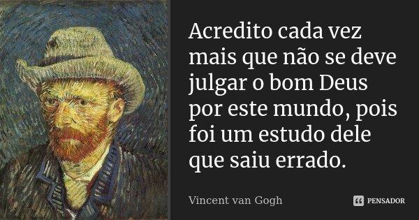 Acredito cada vez mais que não se deve julgar o bom Deus por este mundo, pois foi um estudo dele que saiu errado.... Frase de Vincent van Gogh.