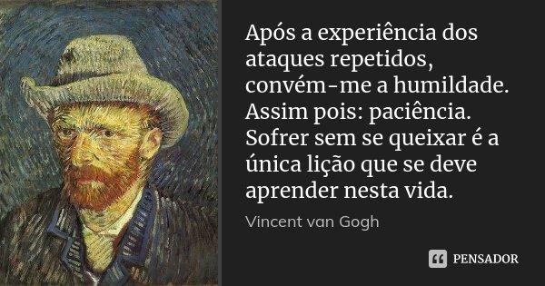 Após a experiência dos ataques repetidos, convém-me a humildade. Assim pois: paciência. Sofrer sem se queixar é a única lição que se deve aprender nesta vida.... Frase de Vincent van Gogh.