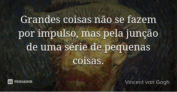 Grandes coisas não se fazem por impulso, mas pela junção de uma série de pequenas coisas.... Frase de Vincent van Gogh.