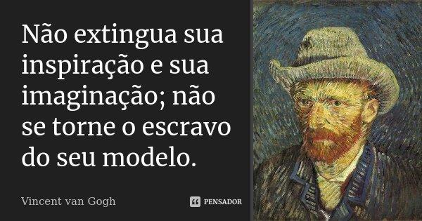 Não extingua sua inspiração e sua imaginação; não se torne o escravo do seu modelo.... Frase de Vincent van Gogh.