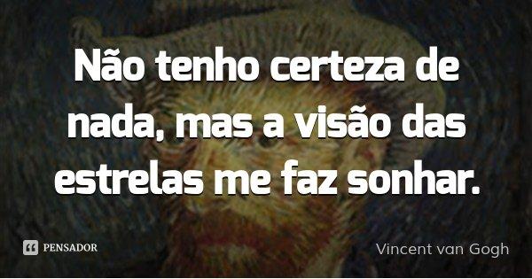 Não tenho certeza de nada, mas a visão das estrelas me faz sonhar.... Frase de Vincent van Gogh.
