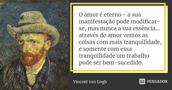 O amor é eterno - a sua manifestação pode modificar-se, mas nunca a sua essência... através do amor vemos as coisas com mais tranquilidade, e somente com essa t... Frase de Vincent van Gogh.