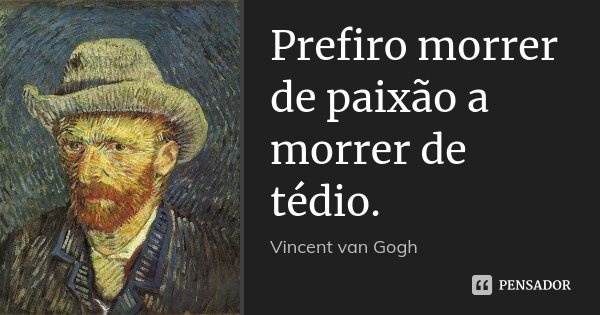 Prefiro morrer de paixão a morrer de tédio.... Frase de Vincent van Gogh.