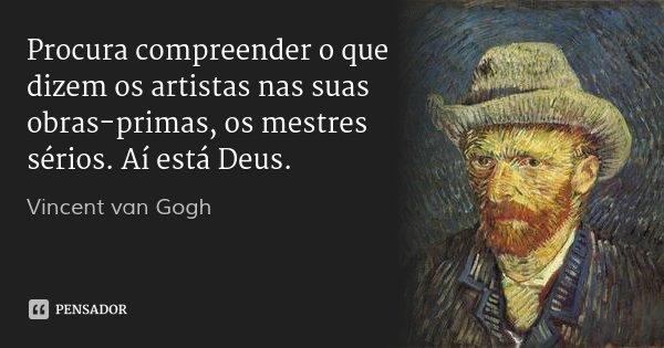 Procura compreender o que dizem os artistas nas suas obras-primas, os mestres sérios. Aí está Deus.... Frase de Vincent van Gogh.
