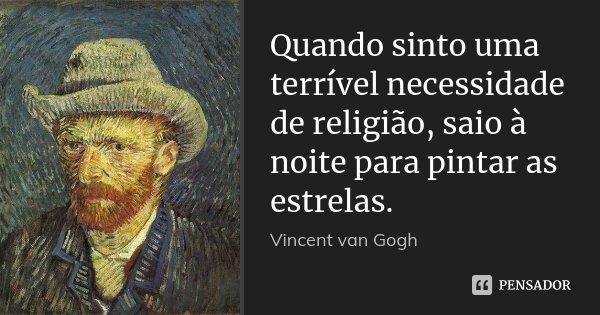 Quando sinto uma terrível necessidade de religião, saio à noite para pintar as estrelas.... Frase de Vincent van Gogh.