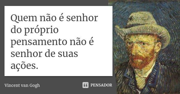 Quem não é senhor do próprio pensamento não é senhor de suas ações.... Frase de Vincent van Gogh.