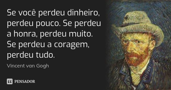 Se você perdeu dinheiro, perdeu pouco. Se perdeu a honra, perdeu muito. Se perdeu a coragem, perdeu tudo.... Frase de Vincent van Gogh.
