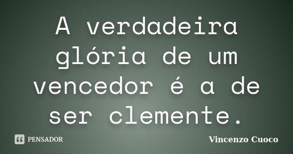 A verdadeira glória de um vencedor é a de ser clemente.... Frase de Vincenzo Cuoco.