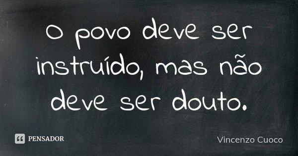 O povo deve ser instruído, mas não deve ser douto.... Frase de Vincenzo Cuoco.