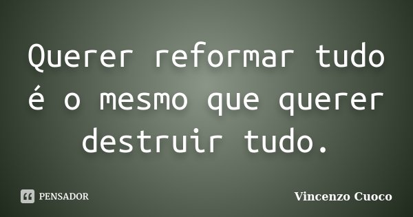 Querer reformar tudo é o mesmo que querer destruir tudo.... Frase de Vincenzo Cuoco.