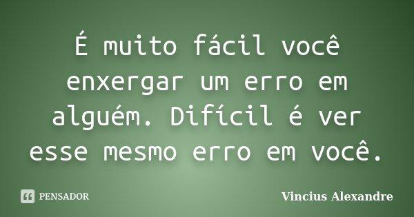 É muito fácil você enxergar um erro em alguém. Difícil é ver esse mesmo erro em você.... Frase de Vincius Alexandre.