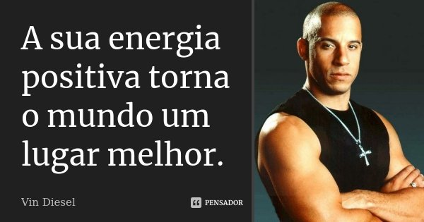 A sua energia positiva torna o mundo um lugar melhor.... Frase de Vin Diesel.