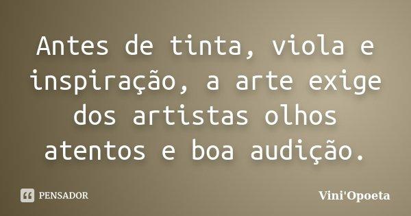 Antes de tinta, viola e inspiração, a arte exige dos artistas olhos atentos e boa audição.... Frase de Vini Opoeta.