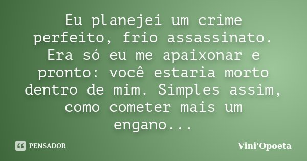 Eu planejei um crime perfeito, frio assassinato. Era só eu me apaixonar e pronto: você estaria morto dentro de mim. Simples assim, como cometer mais um engano..... Frase de Vini Opoeta.