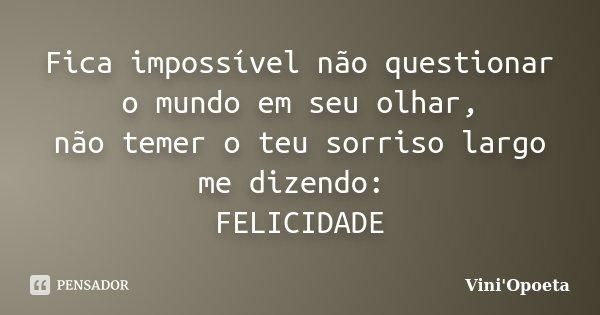 Fica impossível não questionar o mundo em seu olhar, não temer o teu sorriso largo me dizendo: FELICIDADE... Frase de Vini Opoeta.
