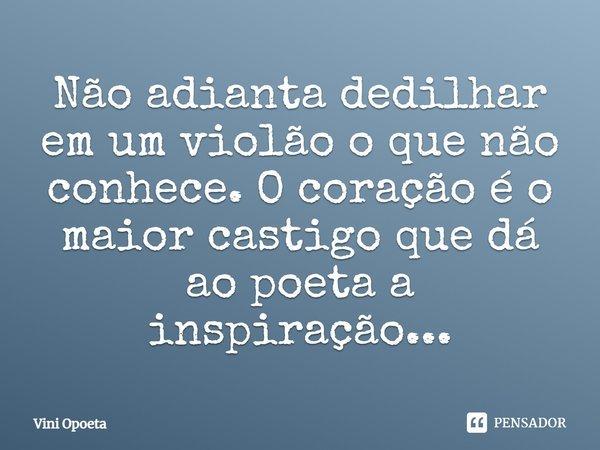 Não adianta dedilhar em um violão o que não conhece. O coração é o maior castigo que dá ao poeta a inspiração...... Frase de Vini Opoeta.