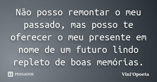Não posso remontar o meu passado, mas posso te oferecer o meu presente em nome de um futuro lindo repleto de boas memórias.... Frase de Vini Opoeta.