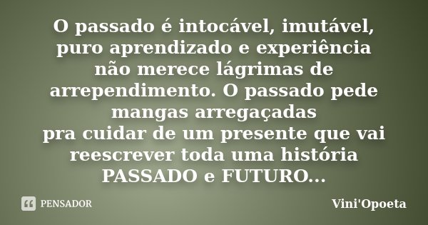 O passado é intocável, imutável, puro aprendizado e experiência não merece lágrimas de arrependimento. O passado pede mangas arregaçadas pra cuidar de um presen... Frase de Vini Opoeta.