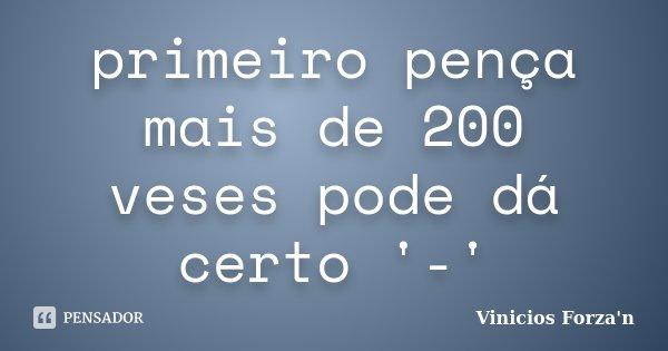 primeiro pença mais de 200 veses pode dá certo '-'... Frase de Vinicios Forza'n.