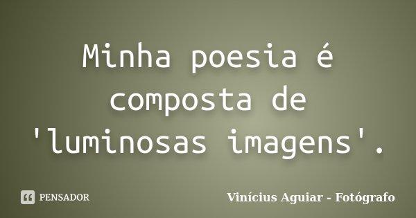 Minha poesia é composta de 'luminosas imagens'.... Frase de Vinícius Aguiar - Fotógrafo.