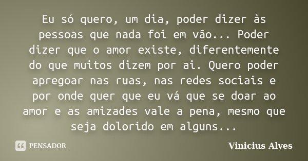 Eu só quero, um dia, poder dizer às pessoas que nada foi em vão... Poder dizer que o amor existe, diferentemente do que muitos dizem por ai. Quero poder apregoa... Frase de Vinicius Alves.