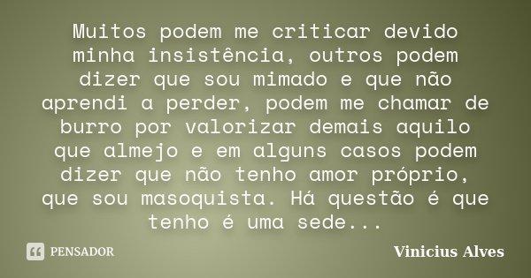 Muitos podem me criticar devido minha insistência, outros podem dizer que sou mimado e que não aprendi a perder, podem me chamar de burro por valorizar demais a... Frase de Vinicius Alves.