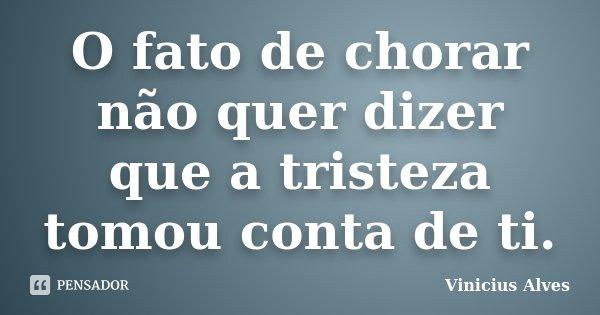 O fato de chorar não quer dizer que a tristeza tomou conta de ti.... Frase de Vinicius Alves.