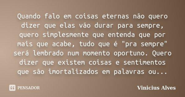 """Quando falo em coisas eternas não quero dizer que elas vão durar para sempre, quero simplesmente que entenda que por mais que acabe, tudo que é """"pra sempre... Frase de Vinicius Alves."""